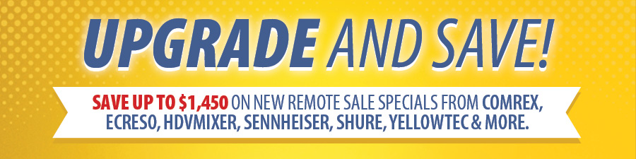 Upgrade and Save! Save up to $1,450 on new Remote Sale specials from Comrex, Ecreso, HDVMixer, Sennheiser, Shure, Yellowtec and more.