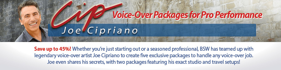 Save up to 45%! Whether you're just starting out or a seasoned professional, BSW has teamed up with legendary voice-over artist Joe Cipriano to create five exclusive packages to handle any voice-over job. Joe even shares his secrets, with two packages featuring his exact studio and travel setups!