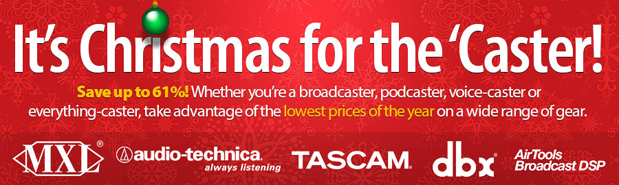It's Christmas for the 'Caster! Save up to 61%! Whether you're a broadcaster, podcaster, voice-caster or everything-caster, take advantage of the lowest prices of the year on a wide range of gear. Learn More!