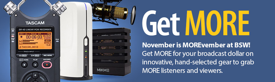 Get MORE - November is MOREvember at BSW! Get MORE for your broadcast dollar on innovative, hand-selected gear to grab MORE listeners and viewers.
