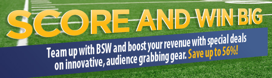 Score and Win with BSW - Team up with BSW and boost your revenue with special deals on innovative, audience grabbing gear. Save up to 56%!