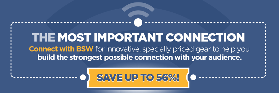 The Most Important Connection - Connect with BSW for innovative, specially priced gear to help you build the strongest possible connection with your audience.