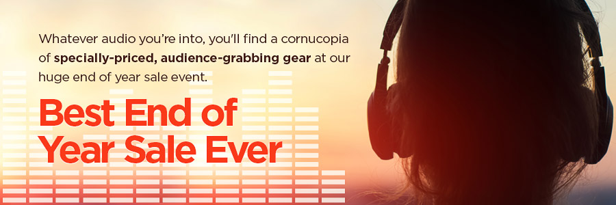 Whatever audio you're into, you'll find a cornucopia of specially-priced, audience-grabbing gear at our huge end of year sale event.